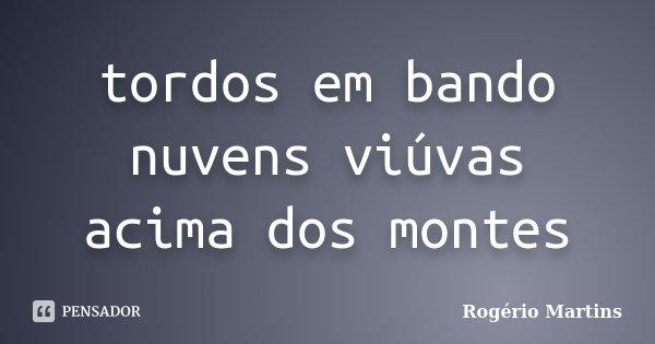 tordos em bando nuvens viúvas acima dos montes... Frase de Rogério Martins.