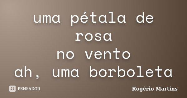 uma pétala de rosa no vento ah, uma borboleta... Frase de Rogério Martins.