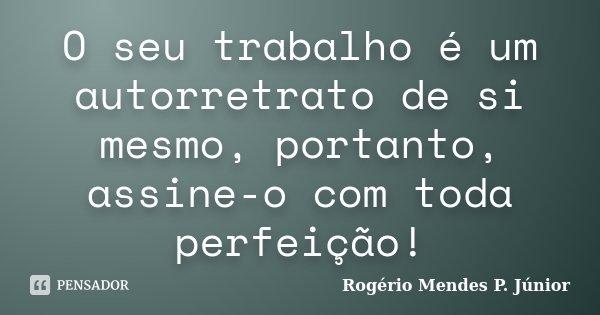 O seu trabalho é um autorretrato de si mesmo, portanto, assine-o com toda perfeição!... Frase de Rogério Mendes P. Júnior.