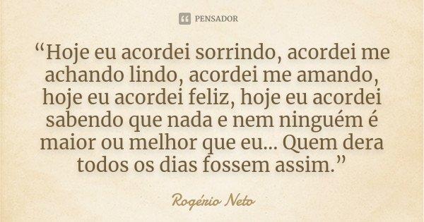 """""""Hoje eu acordei sorrindo, acordei me achando lindo, acordei me amando, hoje eu acordei feliz, hoje eu acordei sabendo que nada e nem ninguém é maior ou melhor ... Frase de Rogério Neto."""