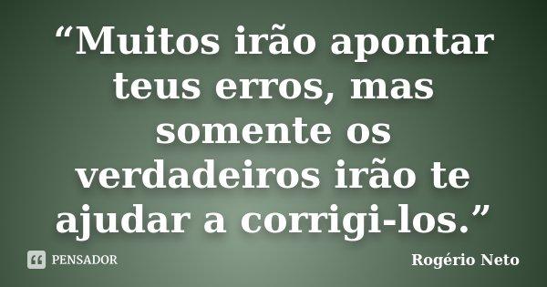 """""""Muitos irão apontar teus erros, mas somente os verdadeiros irão te ajudar a corrigi-los.""""... Frase de Rogério Neto."""