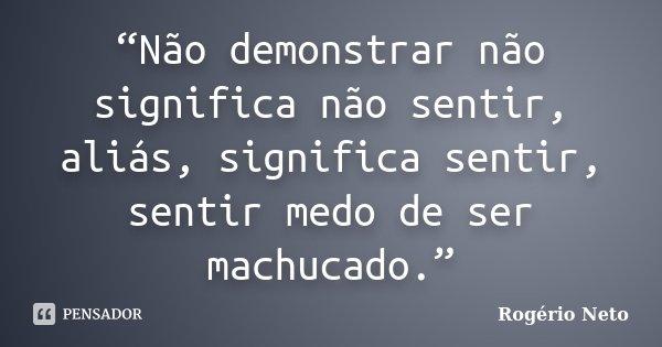 """""""Não demonstrar não significa não sentir, aliás, significa sentir, sentir medo de ser machucado.""""... Frase de Rogério Neto."""