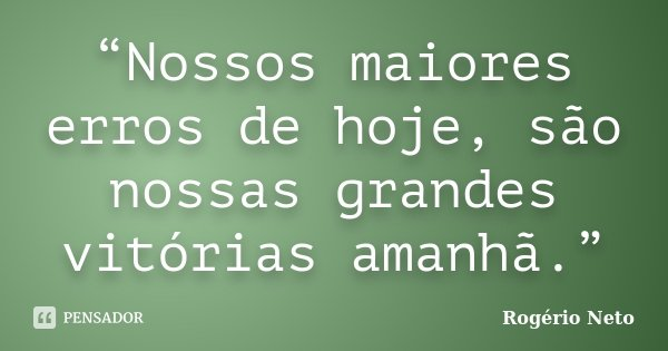 """""""Nossos maiores erros de hoje, são nossas grandes vitórias amanhã.""""... Frase de Rogério Neto."""