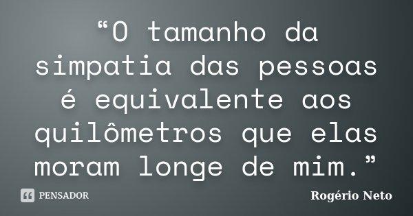 """""""O tamanho da simpatia das pessoas é equivalente aos quilômetros que elas moram longe de mim.""""... Frase de Rogério Neto."""