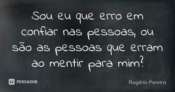 Sou eu que erro em confiar nas pessoas, ou são as pessoas que erram ao mentir para mim?... Frase de Rogério Pereira.