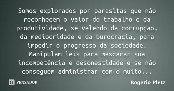 Somos explorados por parasitas que não reconhecem o valor do trabalho e da produtividade, se valendo da corrupção, da mediocridade e da burocracia, para impedir... Frase de Rogerio Pletz.