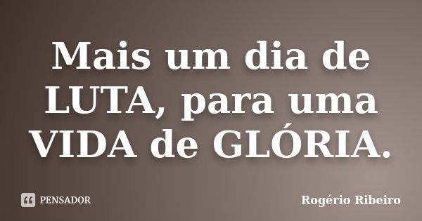 Mais um dia de LUTA, para uma VIDA de GLÓRIA.... Frase de Rogério Ribeiro.