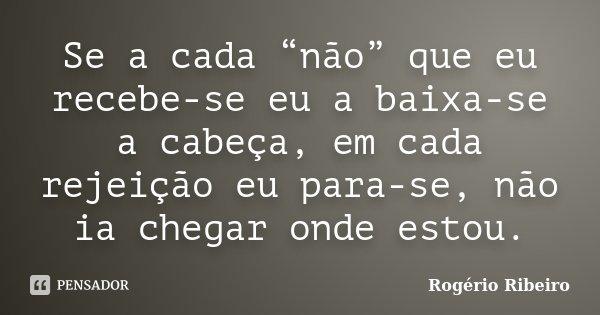 """Se a cada """"não"""" que eu recebe-se eu a baixa-se a cabeça, em cada rejeição eu para-se, não ia chegar onde estou.... Frase de Rogério Ribeiro."""