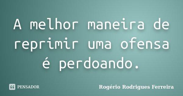 A melhor maneira de reprimir uma ofensa é perdoando.... Frase de Rogério Rodrigues Ferreira.