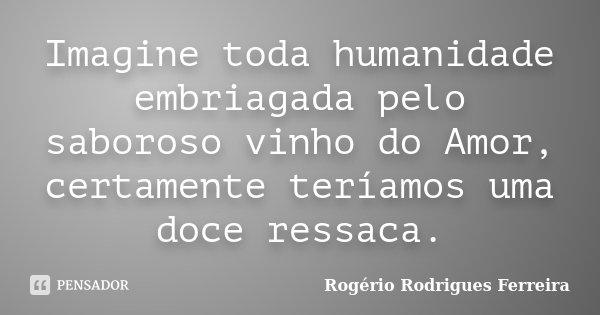 Imagine toda humanidade embriagada pelo saboroso vinho do Amor, certamente teríamos uma doce ressaca.... Frase de Rogério Rodrigues Ferreira.