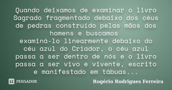 Quando deixamos de examinar o livro Sagrado fragmentado debaixo dos céus de pedras construído pelas mãos dos homens e buscamos examiná-lo linearmente debaixo do... Frase de Rogério Rodrigues Ferreira.