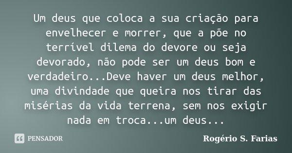 Um deus que coloca a sua criação para envelhecer e morrer, que a põe no terrível dilema do devore ou seja devorado, não pode ser um deus bom e verdadeiro...Deve... Frase de Rogério S. Farias.
