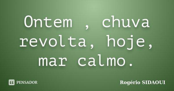 Ontem , chuva revolta, hoje, mar calmo.... Frase de Rogério SIDAOUI.