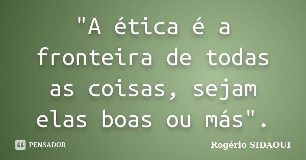 """""""A ética é a fronteira de todas as coisas, sejam elas boas ou más"""".... Frase de Rogério SIDAOUI."""