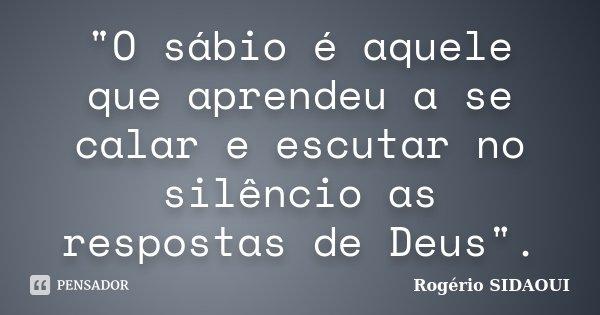 """""""O sábio é aquele que aprendeu a se calar e escutar no silêncio as respostas de Deus"""".... Frase de Rogério SIDAOUI."""