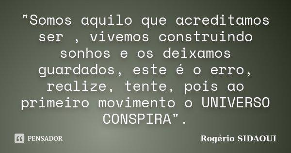 """""""Somos aquilo que acreditamos ser , vivemos construindo sonhos e os deixamos guardados, este é o erro, realize, tente, pois ao primeiro movimento o UNIVERS... Frase de Rogério SIDAOUI."""