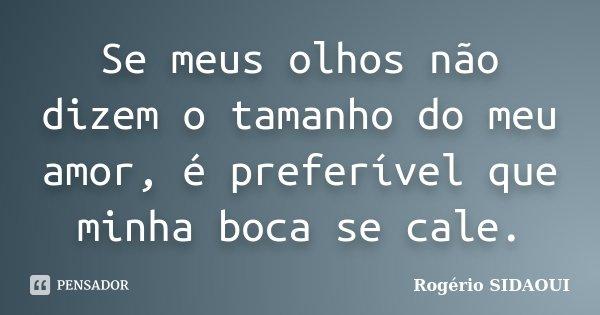 Se meus olhos não dizem o tamanho do meu amor, é preferível que minha boca se cale.... Frase de Rogério SIDAOUI.