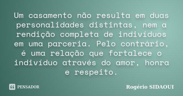 Um casamento não resulta em duas personalidades distintas, nem a rendição completa de indivíduos em uma parceria. Pelo contrário, é uma relação que fortalece o ... Frase de Rogério SIDAOUI.