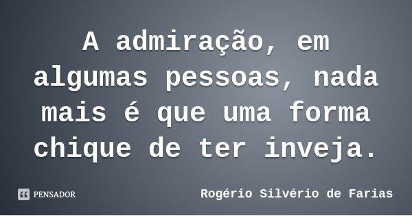 A admiração, em algumas pessoas, nada mais é que uma forma chique de ter inveja.... Frase de Rogério Silvério de Farias.