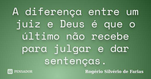 A diferença entre um juiz e Deus é que o último não recebe para julgar e dar sentenças.... Frase de Rogério Silvério de Farias.
