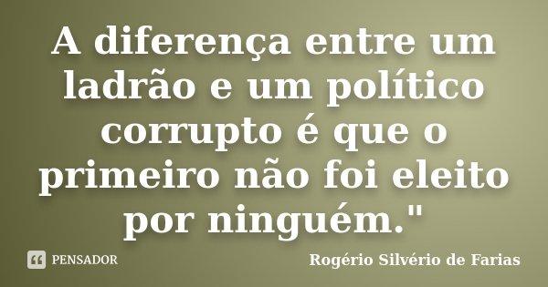 """A diferença entre um ladrão e um político corrupto é que o primeiro não foi eleito por ninguém.""""... Frase de Rogério Silvério de Farias."""