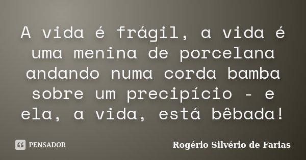 A vida é frágil, a vida é uma menina de porcelana andando numa corda bamba sobre um precipício - e ela, a vida, está bêbada!... Frase de Rogério Silvério de Farias.