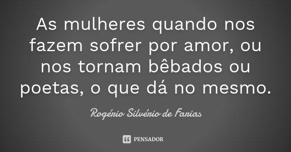 As mulheres quando nos fazem sofrer por amor, ou nos tornam bêbados ou poetas, o que dá no mesmo.... Frase de Rogério Silvério de Farias.