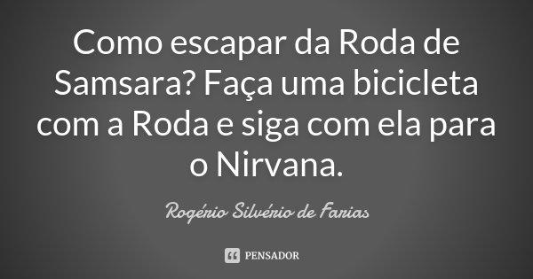 Como escapar da Roda de Samsara? Faça uma bicicleta com a Roda e siga com ela para o Nirvana.... Frase de Rogério Silvério de Farias.