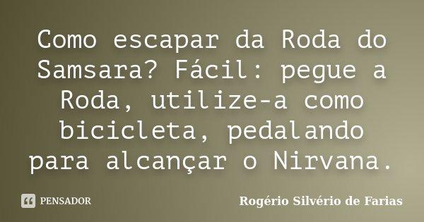 Como escapar da Roda do Samsara? Fácil: pegue a Roda, utilize-a como bicicleta, pedalando para alcançar o Nirvana.... Frase de Rogério Silvério de Farias.