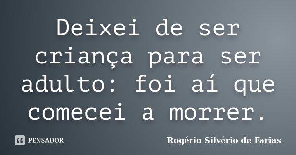 Deixei de ser criança para ser adulto: foi aí que comecei a morrer.... Frase de Rogério Silvério de Farias.