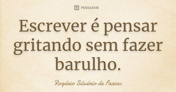 Escrever é pensar gritando sem fazer barulho.... Frase de Rogério Silvério de Farias.