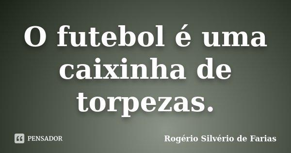 O futebol é uma caixinha de torpezas.... Frase de Rogério Silvério de Farias.