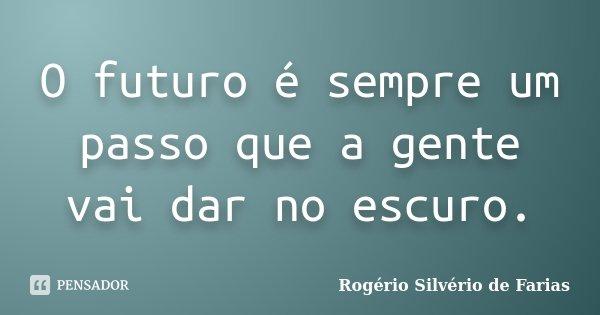 O futuro é sempre um passo que a gente vai dar no escuro.... Frase de Rogério Silvério de Farias.