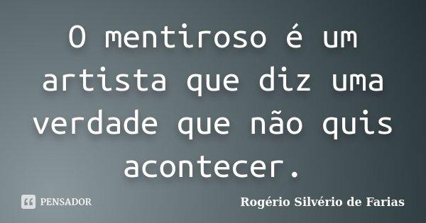 O mentiroso é um artista que diz uma verdade que não quis acontecer.... Frase de Rogério Silvério de Farias.