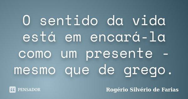 O sentido da vida está em encará-la como um presente - mesmo que de grego.... Frase de Rogério Silvério de Farias.