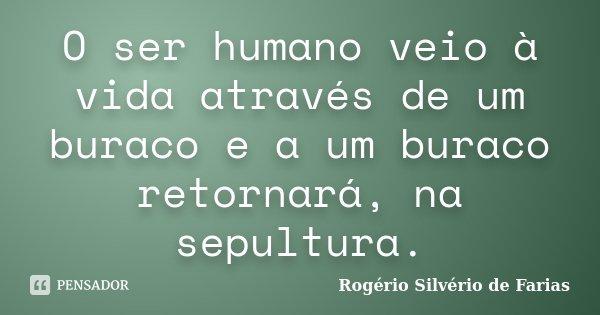 O ser humano veio à vida através de um buraco e a um buraco retornará, na sepultura.... Frase de Rogério Silvério de Farias.