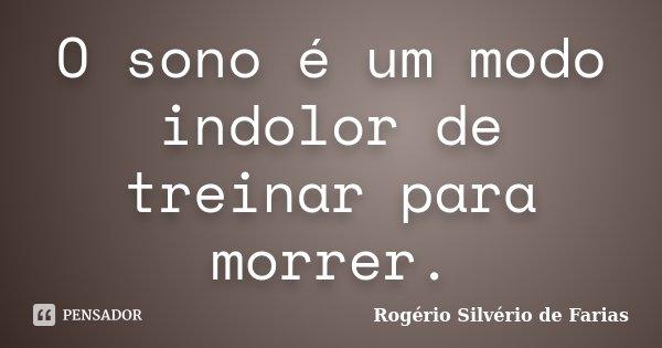 O sono é um modo indolor de treinar para morrer.... Frase de Rogério Silvério de Farias.