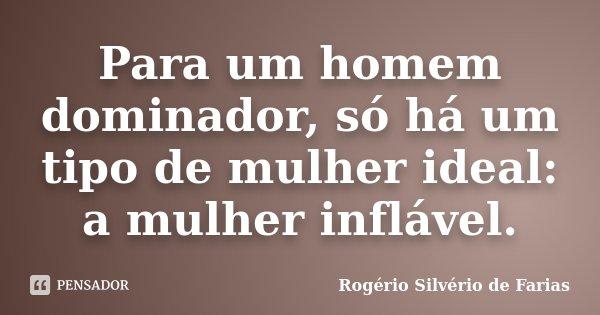 Para um homem dominador, só há um tipo de mulher ideal: a mulher inflável.... Frase de Rogério Silvério de Farias.