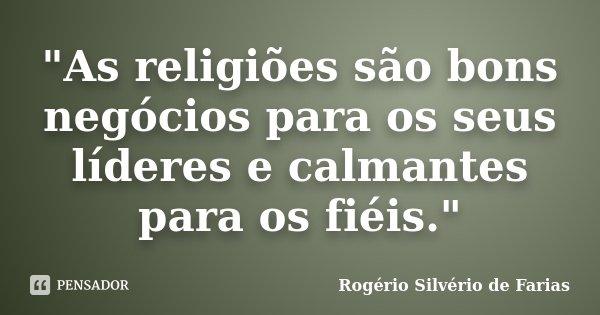 """""""As religiões são bons negócios para os seus líderes e calmantes para os fiéis.""""... Frase de Rogério Silvério de Farias."""