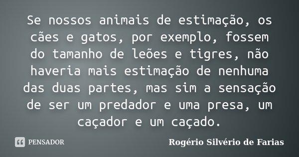 Se nossos animais de estimação, os cães e gatos, por exemplo, fossem do tamanho de leões e tigres, não haveria mais estimação de nenhuma das duas partes, mas si... Frase de Rogério Silvério de Farias.