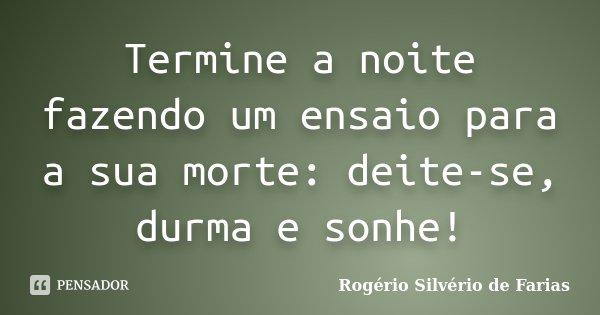 Termine a noite fazendo um ensaio para a sua morte: deite-se, durma e sonhe!... Frase de Rogério Silvério de Farias.