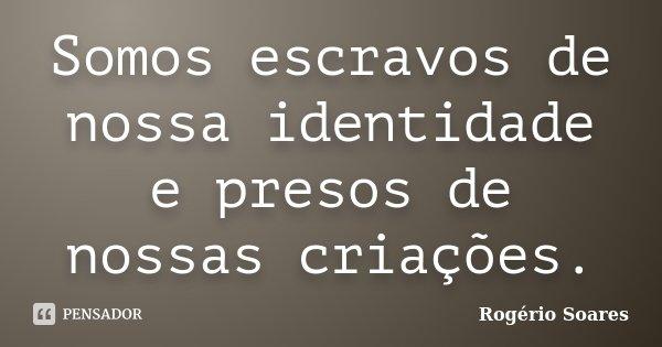 Somos escravos de nossa identidade e presos de nossas criações.... Frase de Rogério Soares.