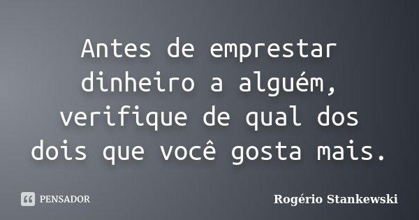 Antes de emprestar dinheiro a alguém, verifique de qual dos dois que você gosta mais.... Frase de Rogério Stankewski.