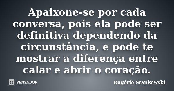 Apaixone-se por cada conversa, pois ela pode ser definitiva dependendo da circunstância, e pode te mostrar a diferença entre calar e abrir o coração.... Frase de Rogerio Stankewski.