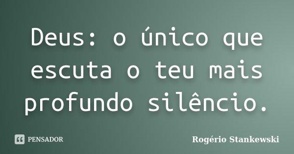 Deus: o único que escuta o teu mais profundo silêncio.... Frase de Rogério Stankewski.