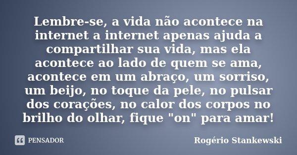Lembre-se, a vida não acontece na internet a internet apenas ajuda a compartilhar sua vida, mas ela acontece ao lado de quem se ama, acontece em um abraço, um s... Frase de Rogério Stankewski.