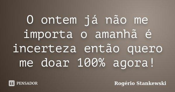 O ontem já não me importa o amanhã é incerteza então quero me doar 100% agora!... Frase de Rogério Stankewski.