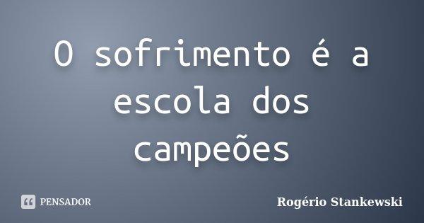 O sofrimento é a escola dos campeões... Frase de Rogério Stankewski.