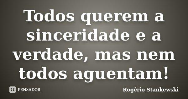 Todos querem a sinceridade e a verdade, mas nem todos aguentam!... Frase de Rogério Stankewski.