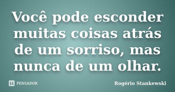 Você pode esconder muitas coisas atrás de um sorriso, mas nunca de um olhar.... Frase de Rogério Stankewski.